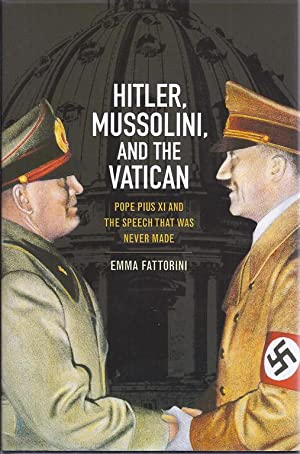 HITLER, MUSSOLINI AND THE VATICAN: POPE PIUS XI AND THE SPEECH THAT WAS NEVER MADE: Fattorini, Emma...