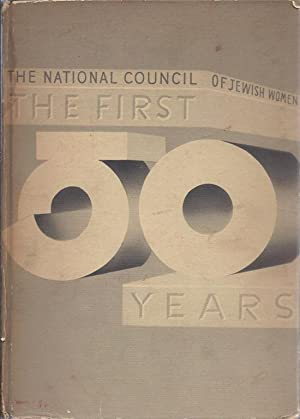 THE FIRST FIFTY YEARS; A HISTORY OF THE NATIONAL COUNCIL OF JEWISH WOMEN, 1893-1943.: Campbell, ...