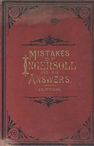 MISTAKES OF INGERSOLL: AS SHOWN BY PROF. SWING, J. MONRO GIBSON, D.D., W.H. RYDER, D.D., RABBI WISE...