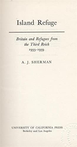 ISLAND REFUGE; BRITAIN AND REFUGEES FROM THE THIRD REICH, 1933-1939: Sherman, A. J. (Ari Joshua)