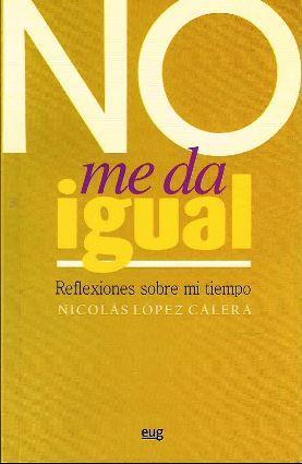 NO ME DA IGUAL. REFLEXIONES SOBRE MI TIEMPO - LOPEZ CALERA, NICOLAS
