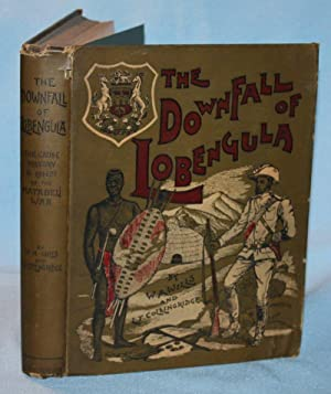 The Downfall of Lobengula: The Cause, History and Effect of the Matabeli War: W. A. Wills & L. T. ...