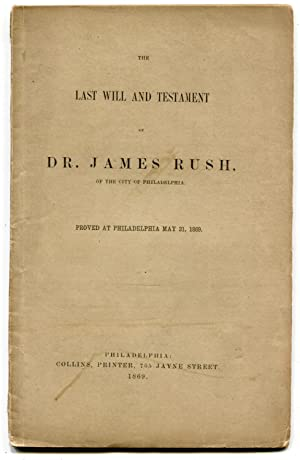 The Last Will and Testament of Dr. James Rush of the City of Philadelphia Proved at Philadelphia ...