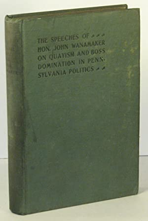 The Speeches of Hon. John Wanamaker on Quayism and Boss Domination in Pennsylvania Politics: ...