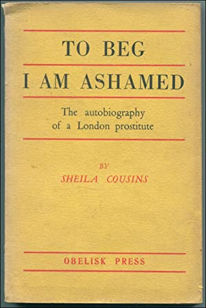 To Beg I Am Ashamed: The Autobiography of a London Prostitute: COUSINS, Sheila