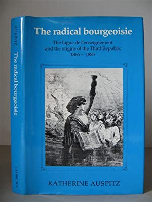 The Radical Bourgeoisie: The Ligue de l'enseignement and the Origins of the Third Republic 1866-1...