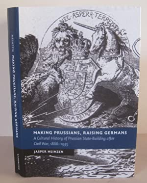 Making Prussians, Raising Germans: A Cultural History of Prussian State-Building after Civil War,...