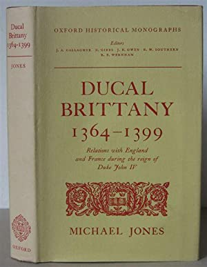 Ducal Brittany 1364-1399: Relations with England and France during the Reign of Duke John IV. [Ox...