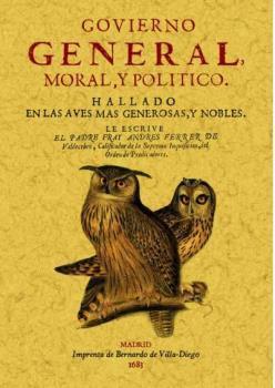 GOVIERNO GENERAL, MORAL Y POLITICO HALLADO EN LAS AVES MAS GENEROSAS Y NOBLES: FERRER DE, Padre ...