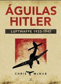 AGUILAS DE HITLER. LUTWAFFE 1933. 1945: McNAB, Chris