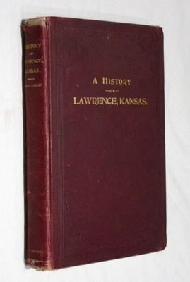 A History of Lawrence, Kansas From the First Settlement to the Close of the Rebellion: Cordley, ...