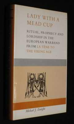 Lady With a Mead Cup: Ritual Prophecy and Lordship in the European Warband from La Tene to the Vi...