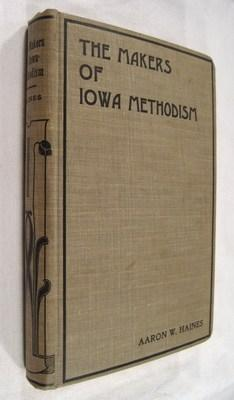 The Makers of Iowa Methodism: A Twentieth-Century Memorial of the Pioneers: Haines, Aaron W.