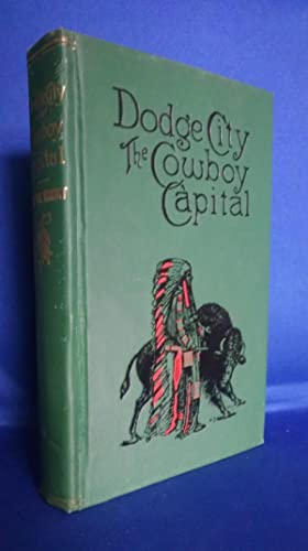 Dodge City The Cowboy Capital and the Great Southwest in the Days of the Wild Indian, the Buffalo, ...