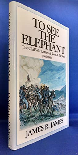 To See the Elephant, The Civil War Letters of John A McKee 1861-1865 (SIGNED)