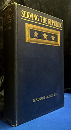 Serving the Republic Memoirs of the Civil and Military Life of Nelson A. Miles Lieutenant General, ...