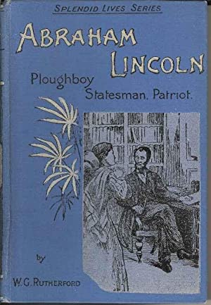 Abraham Lincoln. Plough-boy, Statesman, Patriot