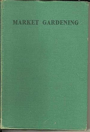 Market Gardening. A Practical Guide to the Commercial Cultivation of Flowers and Vegetables