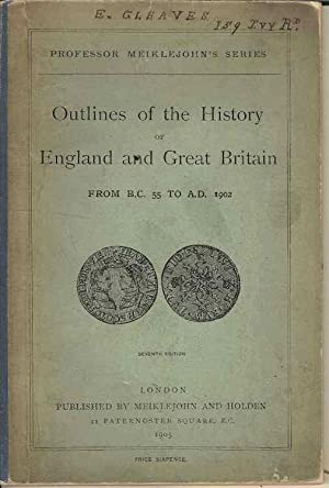 Outlines of the History of England and Great Britain from BC55 to AD1902 (Professor Meiklejohn's ...