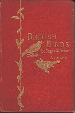 British Birds for Cages and Aviaries. A handbook relating to all British Birds which may be kept ...