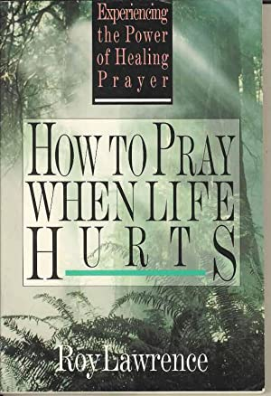 How to Pray When Life Hurts: Experiencing the Power of Healing Prayer