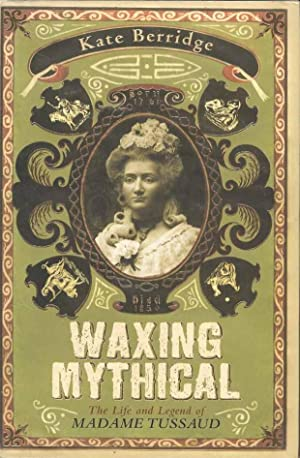 Waxing Mythical : The Life and Legend of Madame Tussaud