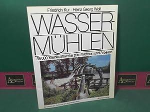 Wassermühlen - 35.000 Kleinkraftwerke zum Wohnen und Arbeiten.: Kur, Friedrich und Heinz Georg...