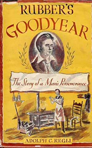 RUBBER'S GOODYEAR: THE STORY OF A MAN'S PERSEVERANCE: REGLI, Adolph C.