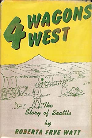 FOUR WAGONS WEST: THE STORY OF SEATTLE: WATT, Roberta Frye