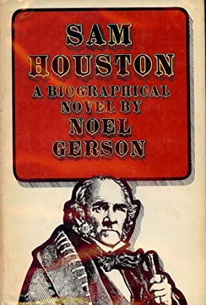 SAM HOUSTON: A BIOGRAPHICAL NOVEL: GERSON, Noel B.