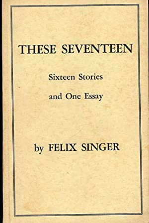 THESE SEVENTEEN: SIXTEEN STORIES AND ONE ESSAY: SINGER, Felix