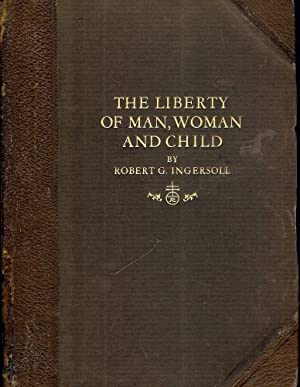 THE LIBERTY OF MAN, WOMAN AND CHILD AND A LITTLE JOURNEY TO THE HOME: INGERSOLL, Robert G.