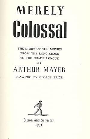 MERELY COLOSSAL: THE STORY OF THE MOVIES FROM THE LONG CHASE TO THE: MAYER, Arthur