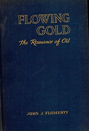 FLOWING GOLD: THE ROMANCE OF OIL: FLOHERTY, John J.