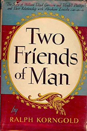 TWO FRIENDS OF MAN: THE STORY OF WILLIAM LLOYD GARRISON AND WENDELL: KORNGOLD, Ralph