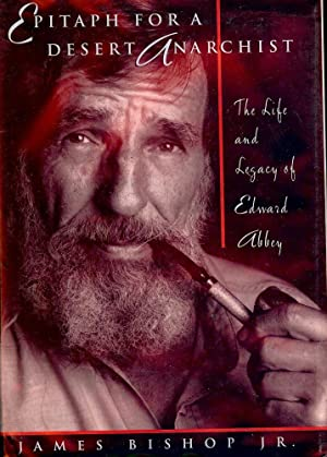 EPITAPH FOR A DESERT ANARCHIST: THE LIFE AND LEGACY OF EDWARD ABBEY: BISHOP Jr., James