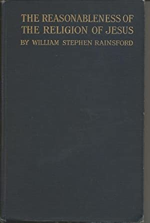 The Reasonableness of the Religion of Jesus: Rainsford, William Stephen