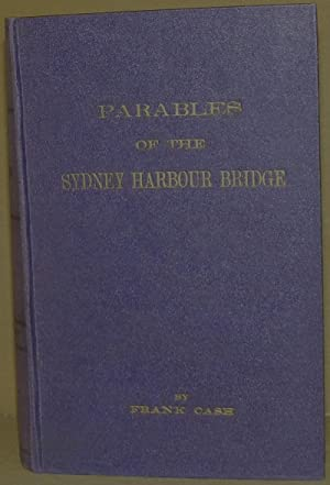 Parables of the Sydney Harbour Bridge. Setting forth the preparation for, and progressive growth of...