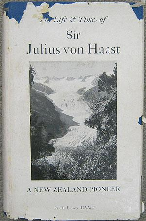 The Life & Times of Sir Julius von Haast Explorer, Geologist, Museum Builder: Von Haast, ...