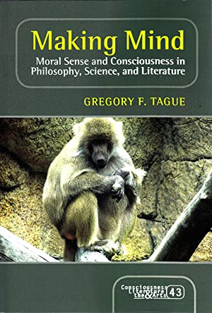 Making Mind: Moral Sense and Consciousness in Philosophy, Science, and Literature (Consciousness, ...