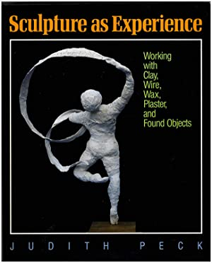 Sculpture As Experience: Working With Clay, Wire, Wax, Plaster, and Found Objects