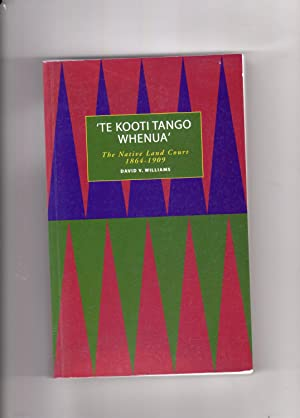 Te Kooti Tango Whenua. The Native Land Court 1864-1909