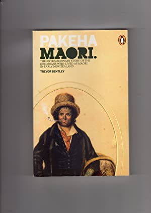 Pakeha Maori. The Extraordinary Story of the Europeans Who Lived as Maori in Early New Zealand
