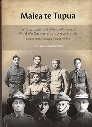 Maiea Te Tupua. Whanau Accounts of Waikato-Maniapoto World War One Veterans and One Conscriptee