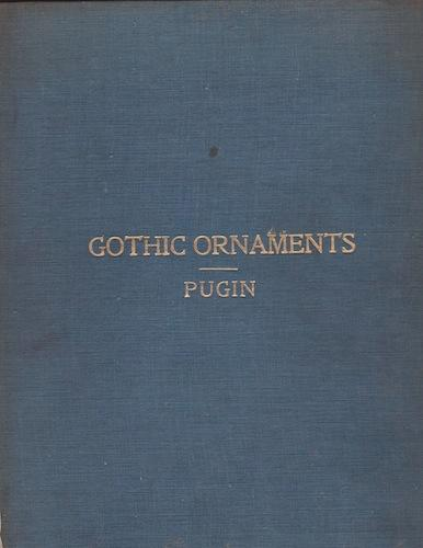 Gothic Ornaments: Selected from Various Ancient Buildings in England and France: Pugin, Augustus