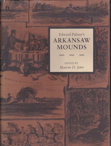 Arkansas and Regional Studies Series, Volume 5 - Edward Palmer's Arkansaw Mounds: Jeter, ...