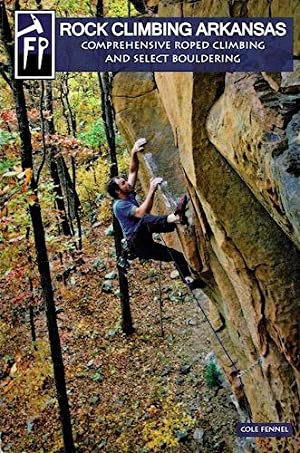 Rock Climbing Arkansas: Comprehensive Roped Climbing and Select Bouldering: Fennel, Cole