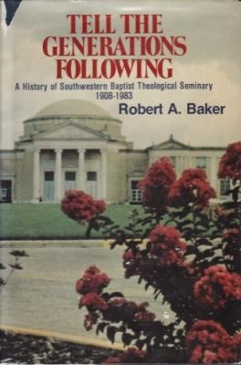 Tell the Generations Following: A History of Southwestern Baptist Theological Seminary, 1908-1983: ...