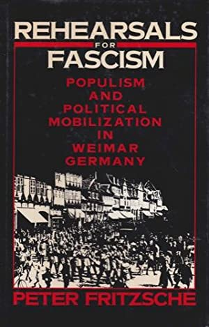 Rehearsals for Fascism: Populism and Political Mobilization in Weimar Germany: Fritzsche, Peter