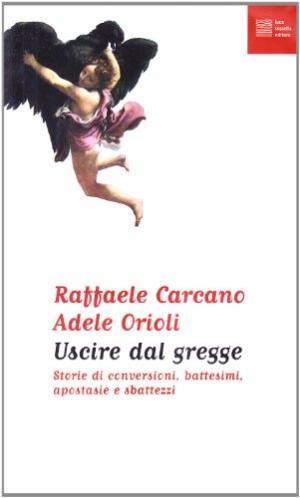 Uscire dal gregge Storie di conversioni, battesimi, apostasie e sbattezzi - Raffaele Carcano, Adele Orioli